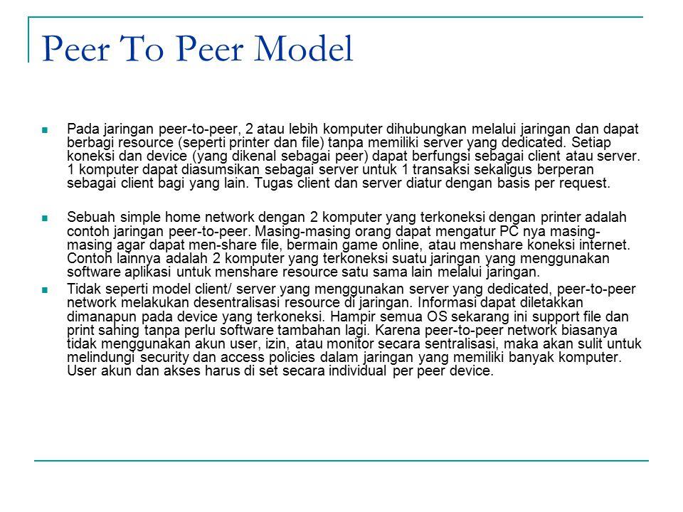 Peer To Peer Model Pada jaringan peer-to-peer, 2 atau lebih komputer dihubungkan melalui jaringan dan dapat berbagi resource (seperti printer dan file) tanpa memiliki server yang dedicated.