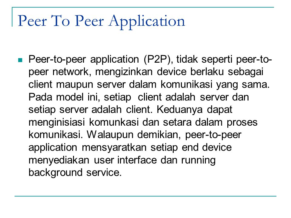 Peer To Peer Application Peer-to-peer application (P2P), tidak seperti peer-to- peer network, mengizinkan device berlaku sebagai client maupun server