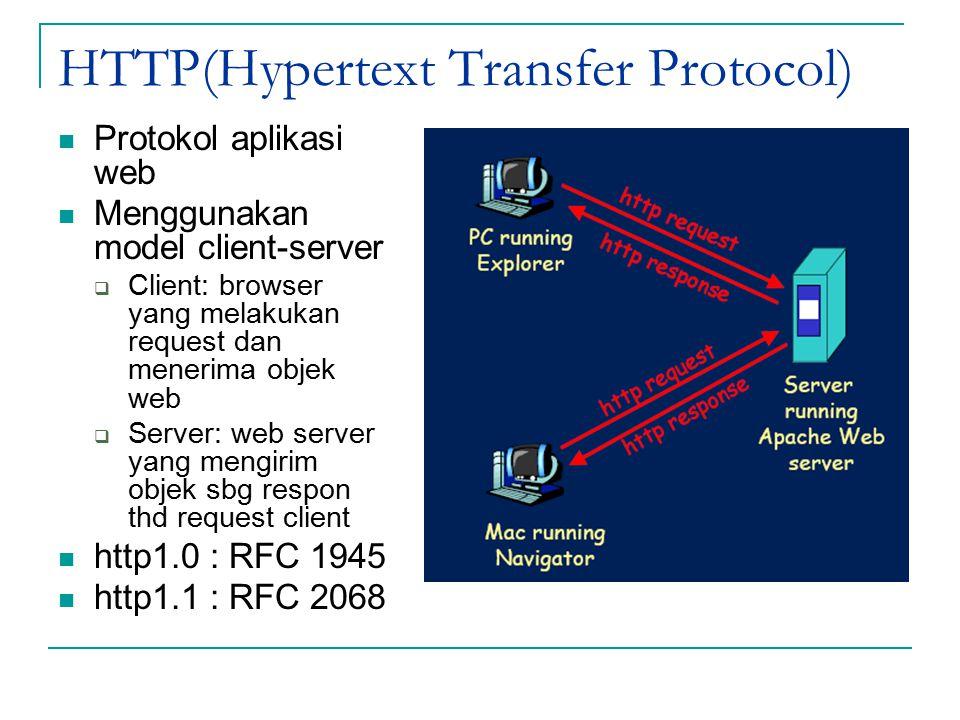HTTP(Hypertext Transfer Protocol) Protokol aplikasi web Menggunakan model client-server  Client: browser yang melakukan request dan menerima objek web  Server: web server yang mengirim objek sbg respon thd request client http1.0 : RFC 1945 http1.1 : RFC 2068