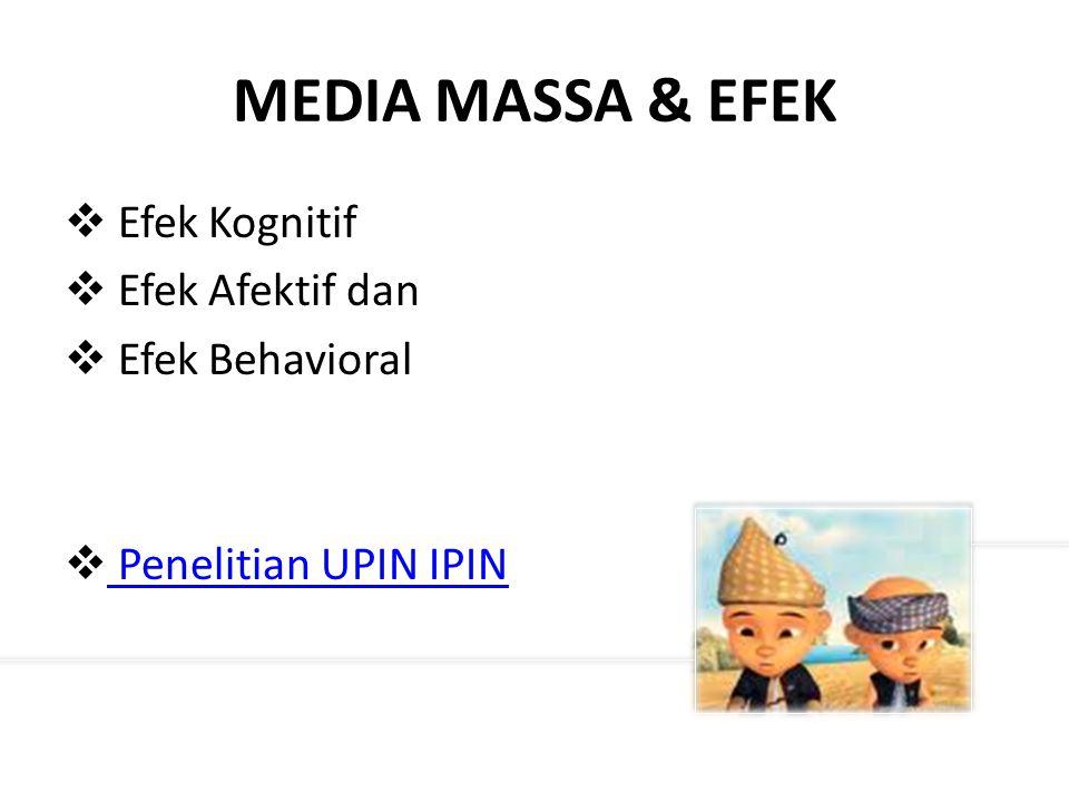 MEDIA MASSA & EFEK  Efek Kognitif  Efek Afektif dan  Efek Behavioral  Penelitian UPIN IPIN Penelitian UPIN IPIN