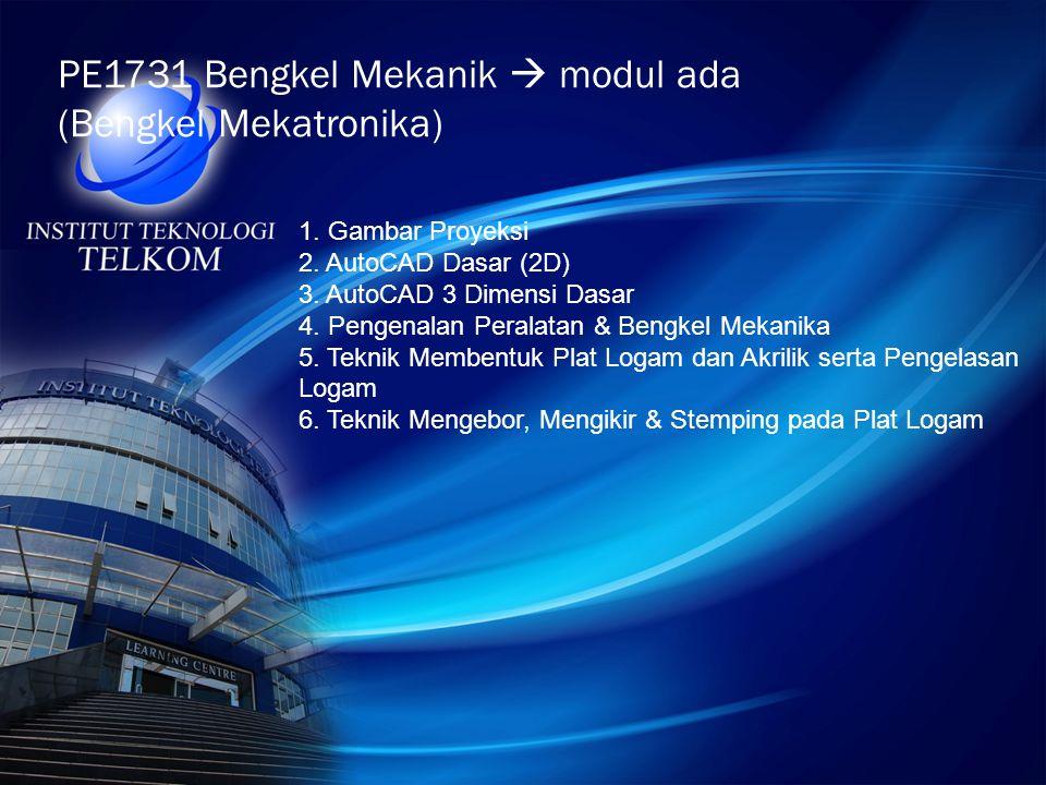 PE1731 Bengkel Mekanik  modul ada (Bengkel Mekatronika) 1. Gambar Proyeksi 2. AutoCAD Dasar (2D) 3. AutoCAD 3 Dimensi Dasar 4. Pengenalan Peralatan &