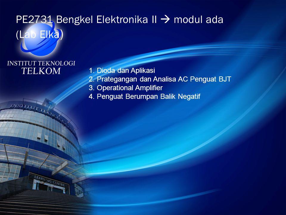 PE2731 Bengkel Elektronika II  modul ada (Lab Elka ) 1. Dioda dan Aplikasi 2. Prategangan dan Analisa AC Penguat BJT 3. Operational Amplifier 4. Peng
