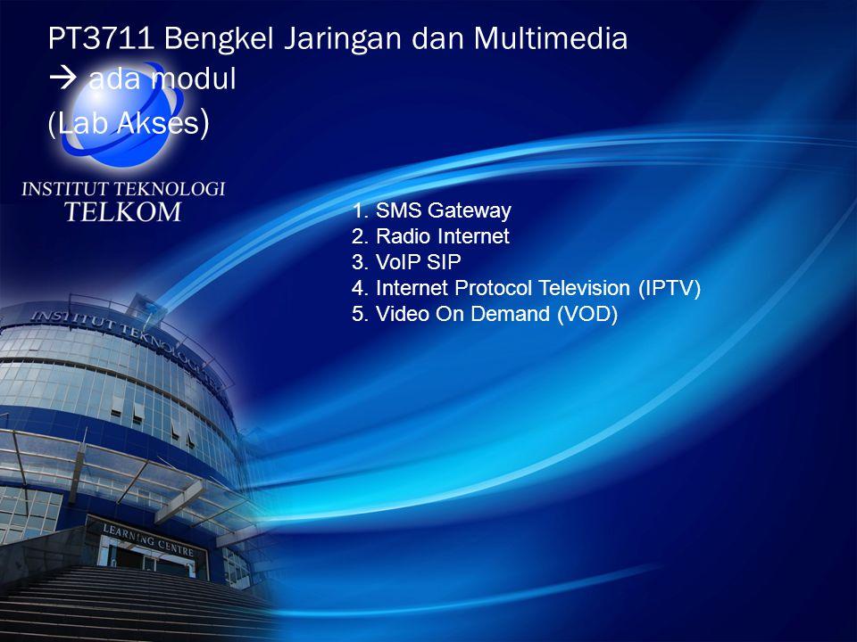 PT3711 Bengkel Jaringan dan Multimedia  ada modul (Lab Akses ) 1. SMS Gateway 2. Radio Internet 3. VoIP SIP 4. Internet Protocol Television (IPTV) 5.