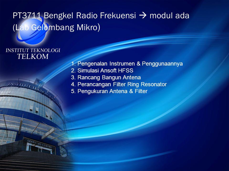 PT3711 Bengkel Radio Frekuensi  modul ada (Lab Gelombang Mikro ) 1. Pengenalan Instrumen & Penggunaannya 2. Simulasi Ansoft HFSS 3. Rancang Bangun An