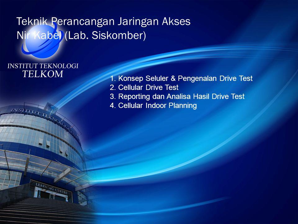 Teknik Perancangan Jaringan Akses Nir Kabel (Lab. Siskomber) 1. Konsep Seluler & Pengenalan Drive Test 2. Cellular Drive Test 3. Reporting dan Analisa