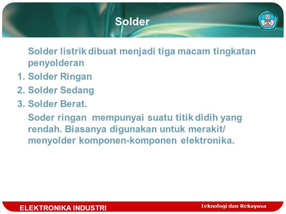Teknologi dan Rekayasa Solder Solder listrik dibuat menjadi tiga macam tingkatan penyolderan 1.Solder Ringan 2.Solder Sedang 3.Solder Berat.