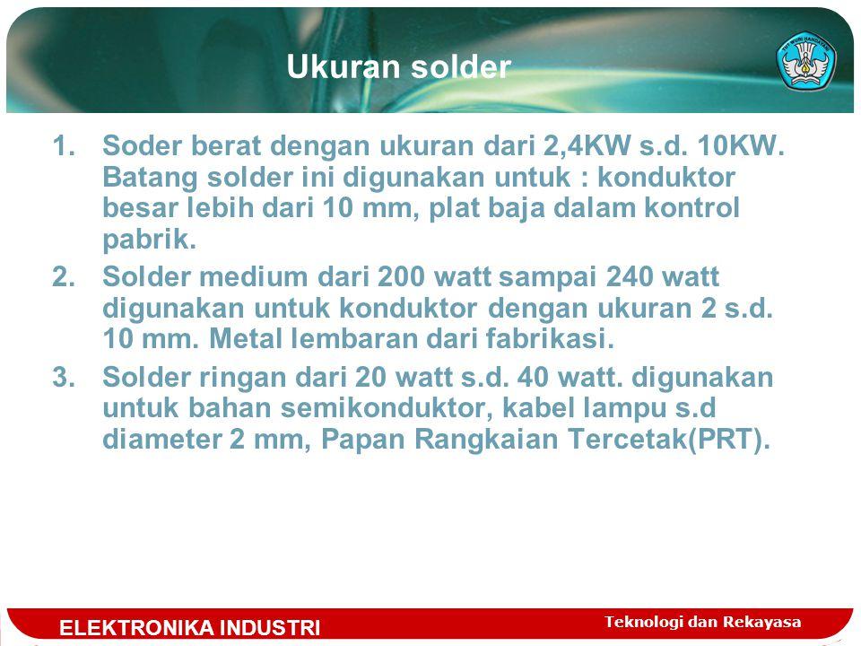 Teknologi dan Rekayasa Ukuran solder 1.Soder berat dengan ukuran dari 2,4KW s.d.