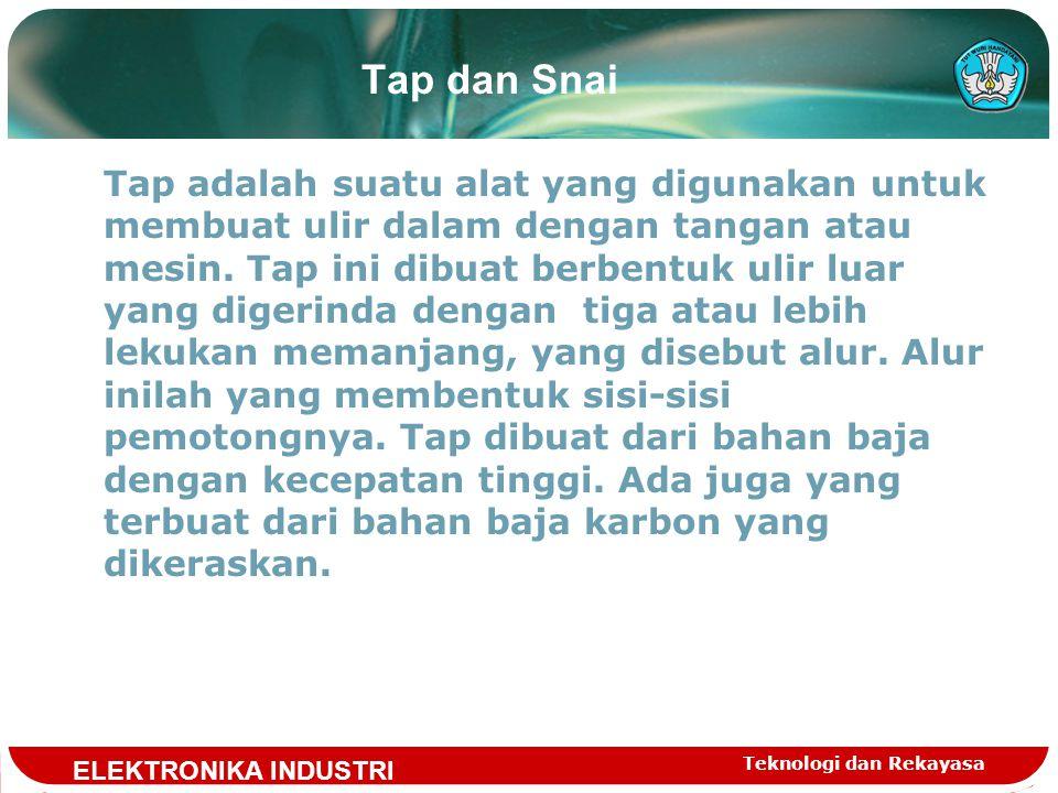 Teknologi dan Rekayasa Tap dan Snai Tap adalah suatu alat yang digunakan untuk membuat ulir dalam dengan tangan atau mesin.