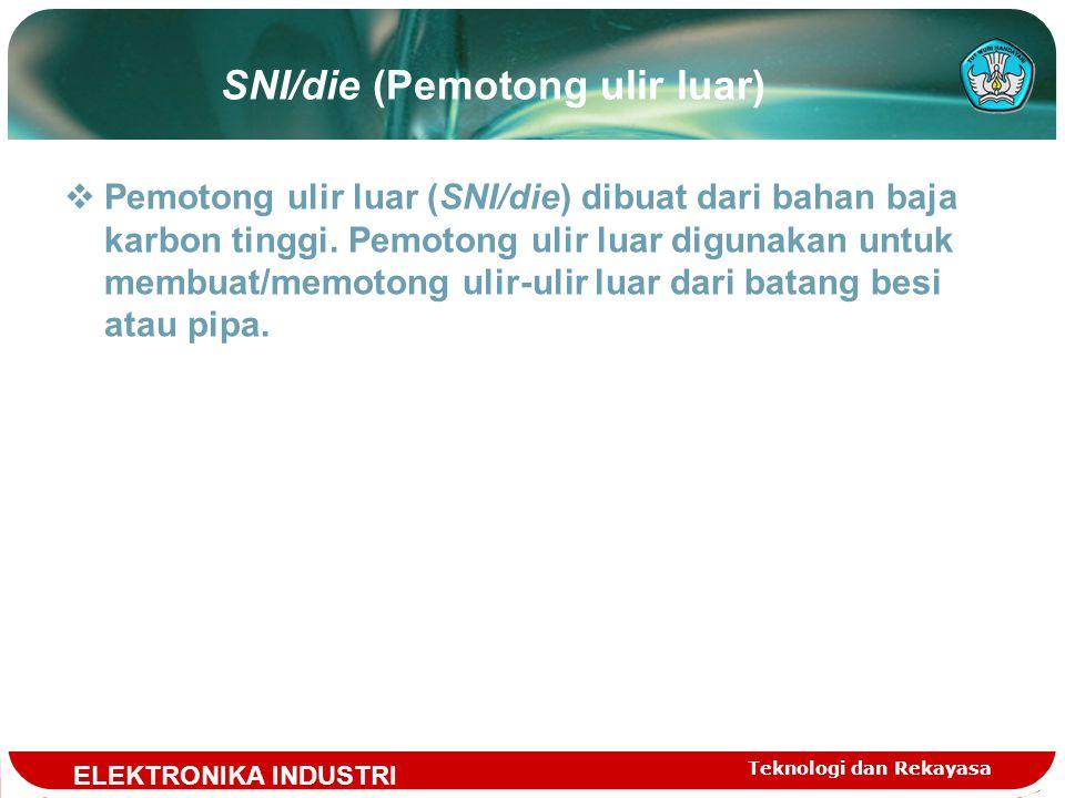 Teknologi dan Rekayasa SNI/die (Pemotong ulir luar)  Pemotong ulir luar (SNI/die) dibuat dari bahan baja karbon tinggi.