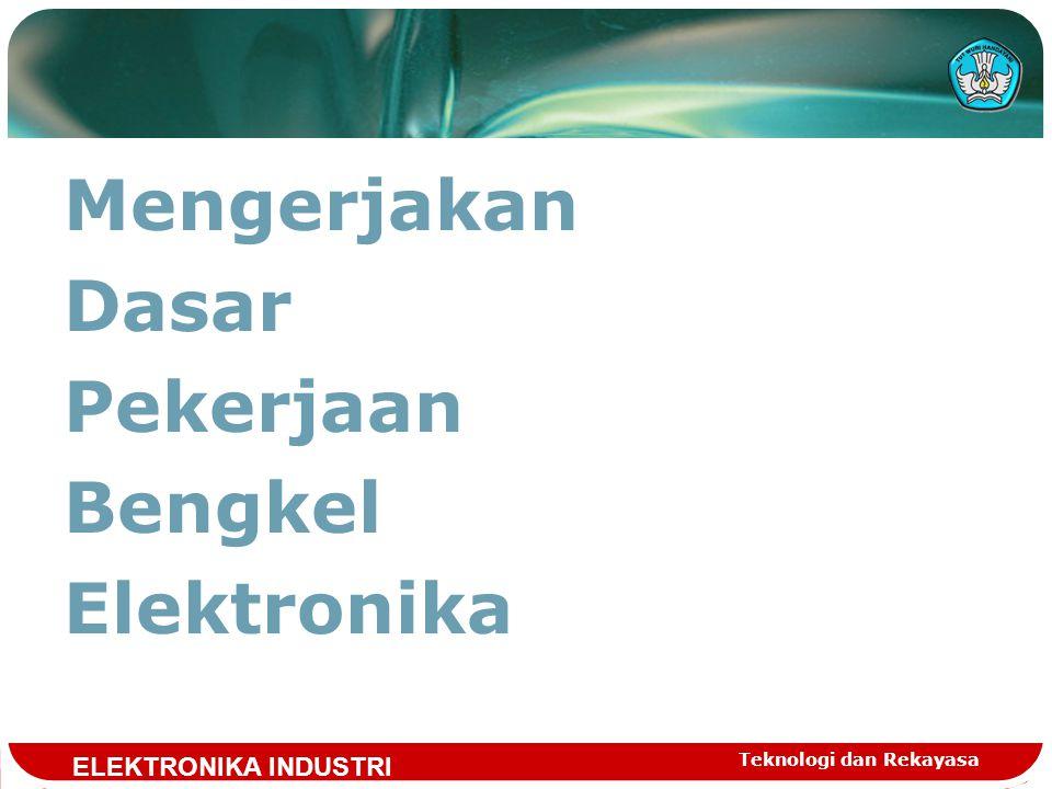 Mengerjakan Dasar Pekerjaan Bengkel Elektronika Teknologi dan Rekayasa ELEKTRONIKA INDUSTRI