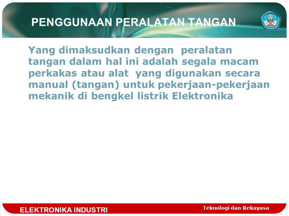 Teknologi dan Rekayasa PENGGUNAAN PERALATAN TANGAN Yang dimaksudkan dengan peralatan tangan dalam hal ini adalah segala macam perkakas atau alat yang digunakan secara manual (tangan) untuk pekerjaan-pekerjaan mekanik di bengkel listrik Elektronika ELEKTRONIKA INDUSTRI