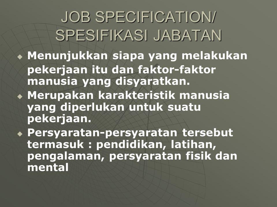 JOB SPECIFICATION/ SPESIFIKASI JABATAN   Menunjukkan siapa yang melakukan pekerjaan itu dan faktor-faktor manusia yang disyaratkan.   Merupakan ka