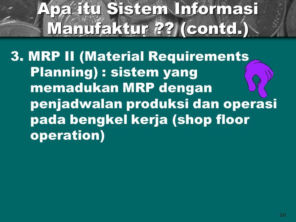 10 Apa itu Sistem Informasi Manufaktur ?? (contd.) 3. MRP II (Material Requirements Planning) : sistem yang memadukan MRP dengan penjadwalan produksi