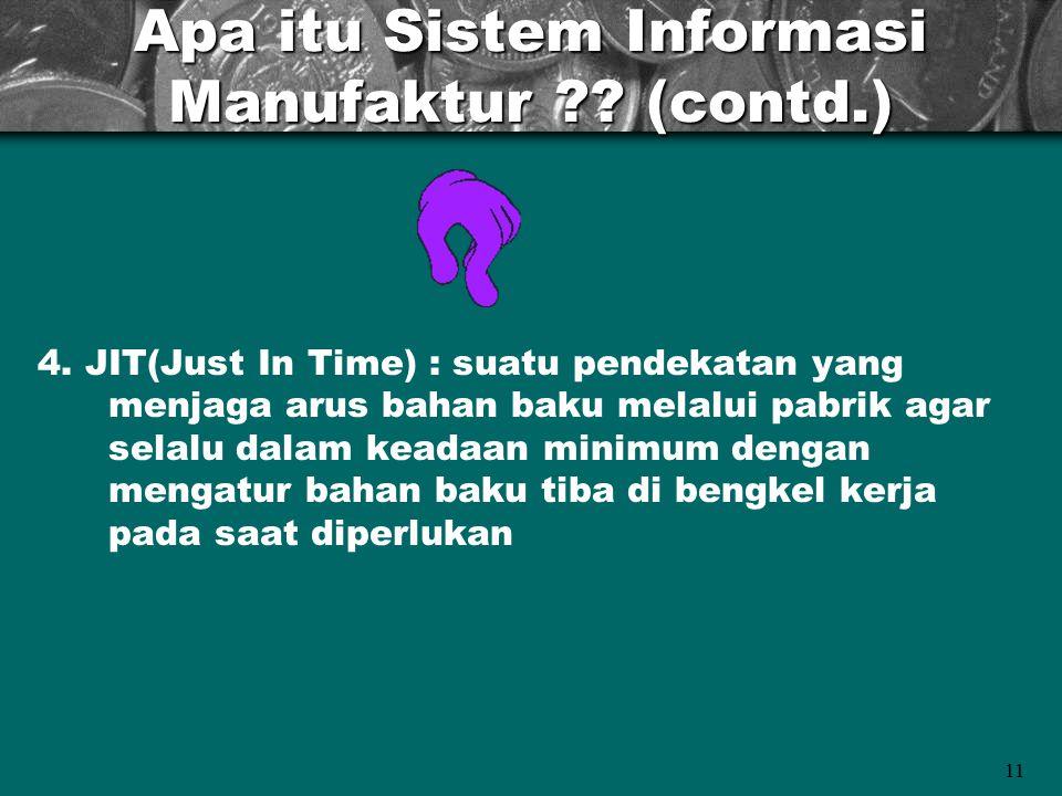 11 Apa itu Sistem Informasi Manufaktur ?? (contd.) 4. JIT(Just In Time) : suatu pendekatan yang menjaga arus bahan baku melalui pabrik agar selalu dal