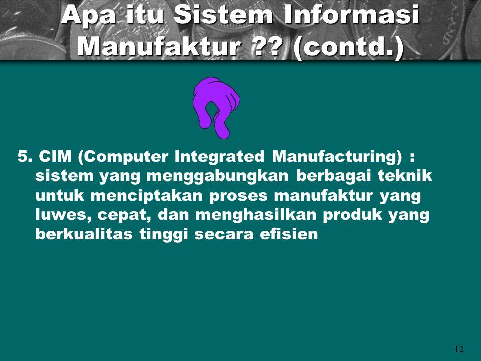 12 Apa itu Sistem Informasi Manufaktur ?? (contd.) 5. CIM (Computer Integrated Manufacturing) : sistem yang menggabungkan berbagai teknik untuk mencip