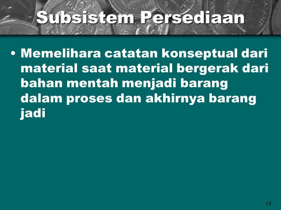 18 Subsistem Persediaan Memelihara catatan konseptual dari material saat material bergerak dari bahan mentah menjadi barang dalam proses dan akhirnya