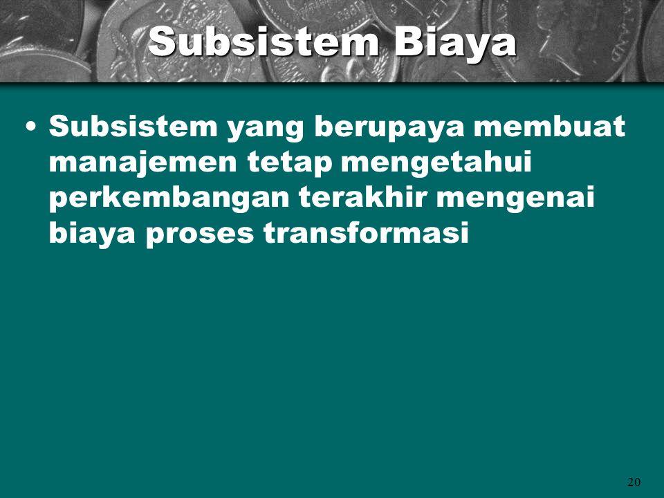 20 Subsistem Biaya Subsistem yang berupaya membuat manajemen tetap mengetahui perkembangan terakhir mengenai biaya proses transformasi