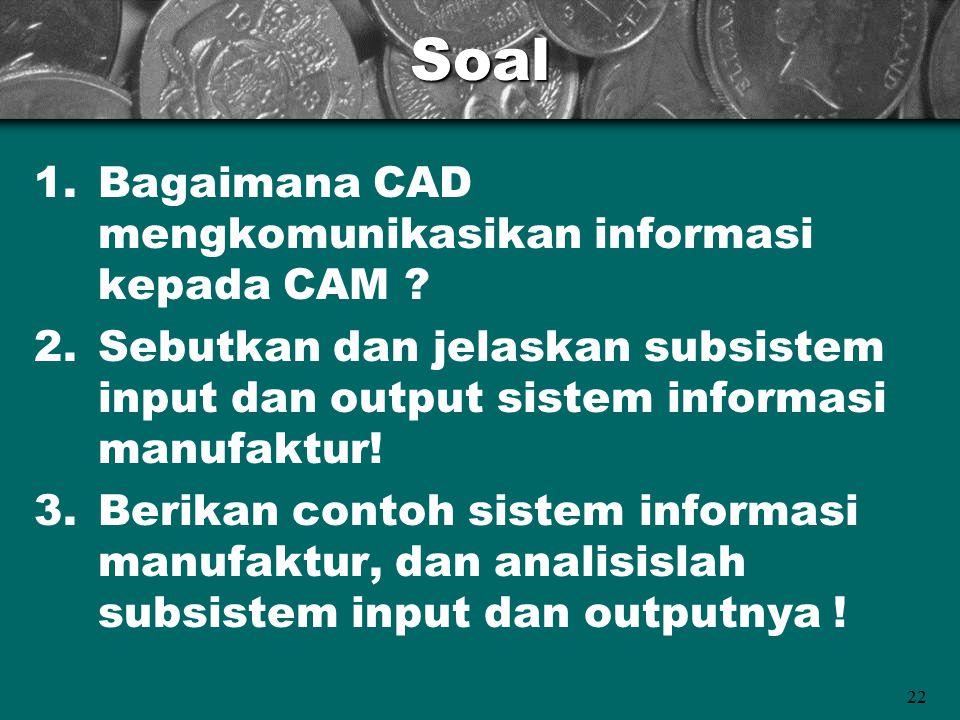 22Soal 1.Bagaimana CAD mengkomunikasikan informasi kepada CAM ? 2.Sebutkan dan jelaskan subsistem input dan output sistem informasi manufaktur! 3.Beri