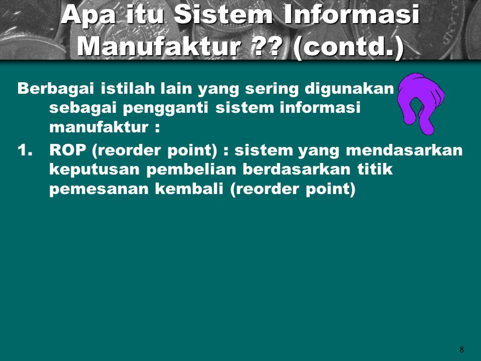 8 Apa itu Sistem Informasi Manufaktur ?? (contd.) Berbagai istilah lain yang sering digunakan sebagai pengganti sistem informasi manufaktur : 1.ROP (r