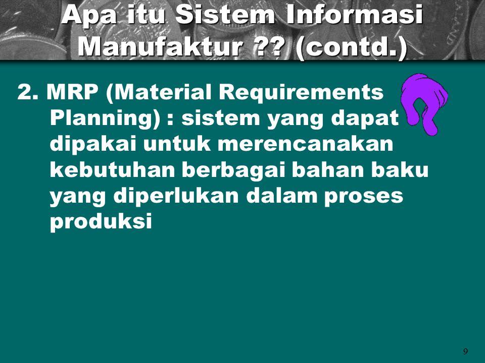 9 Apa itu Sistem Informasi Manufaktur ?? (contd.) 2. MRP (Material Requirements Planning) : sistem yang dapat dipakai untuk merencanakan kebutuhan ber