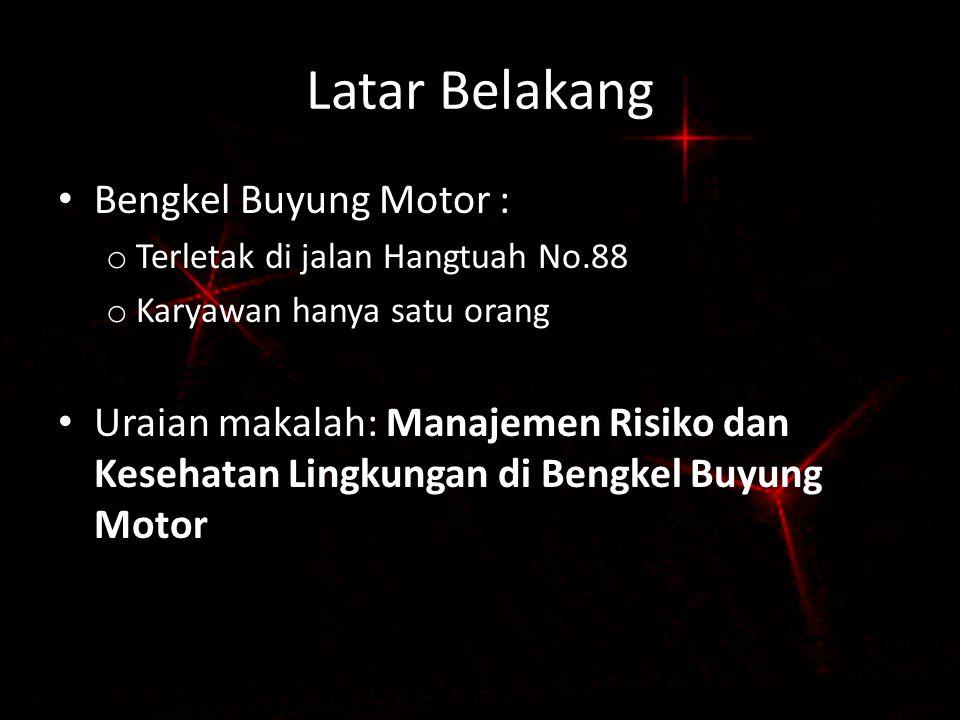 Latar Belakang Bengkel Buyung Motor : o Terletak di jalan Hangtuah No.88 o Karyawan hanya satu orang Uraian makalah: Manajemen Risiko dan Kesehatan Lingkungan di Bengkel Buyung Motor