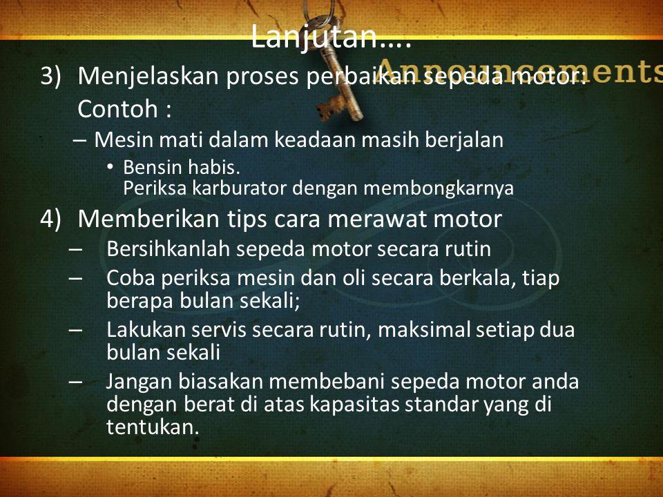 Lanjutan…. 3)Menjelaskan proses perbaikan sepeda motor: Contoh : – Mesin mati dalam keadaan masih berjalan Bensin habis. Periksa karburator dengan mem