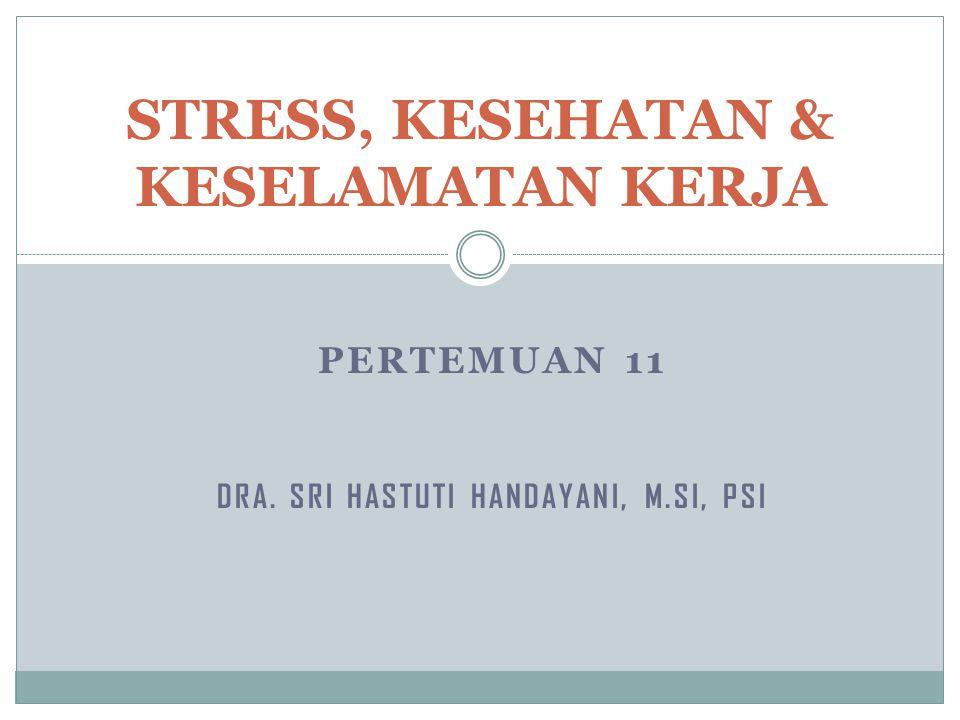 PERTEMUAN 11 DRA. SRI HASTUTI HANDAYANI, M.SI, PSI STRESS, KESEHATAN & KESELAMATAN KERJA