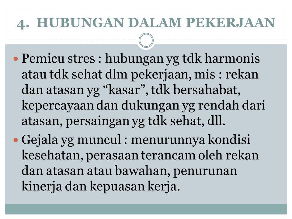 """4. HUBUNGAN DALAM PEKERJAAN Pemicu stres : hubungan yg tdk harmonis atau tdk sehat dlm pekerjaan, mis : rekan dan atasan yg """"kasar"""", tdk bersahabat, k"""