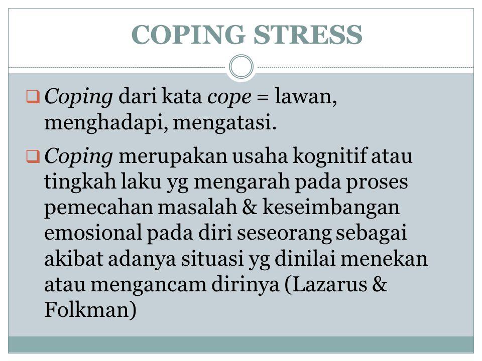 COPING STRESS  Coping dari kata cope = lawan, menghadapi, mengatasi.  Coping merupakan usaha kognitif atau tingkah laku yg mengarah pada proses peme