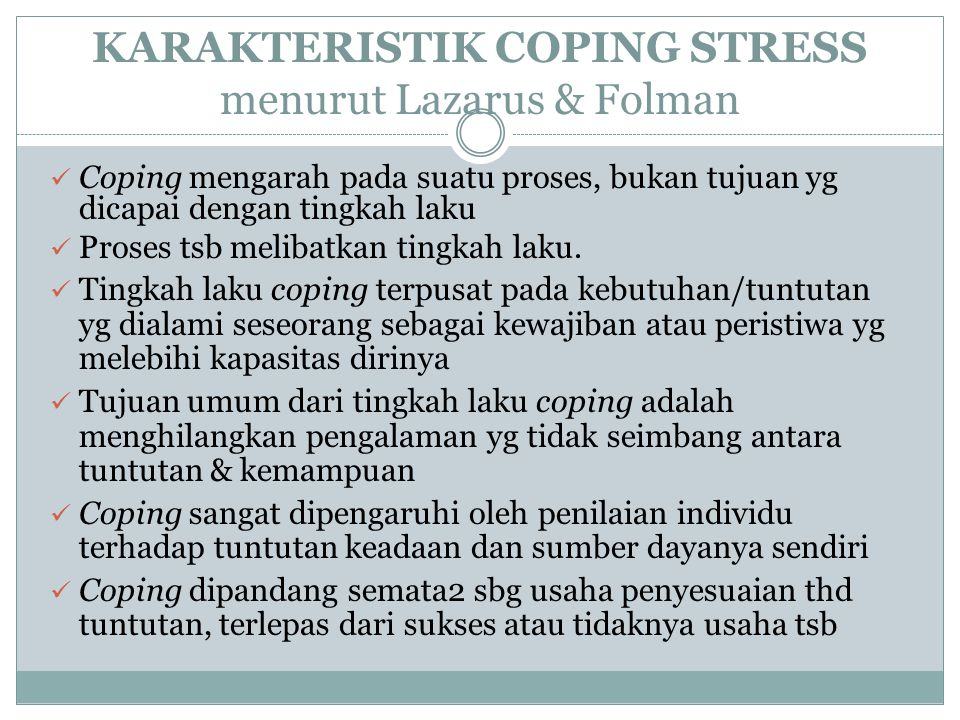 KARAKTERISTIK COPING STRESS menurut Lazarus & Folman Coping mengarah pada suatu proses, bukan tujuan yg dicapai dengan tingkah laku Proses tsb melibat