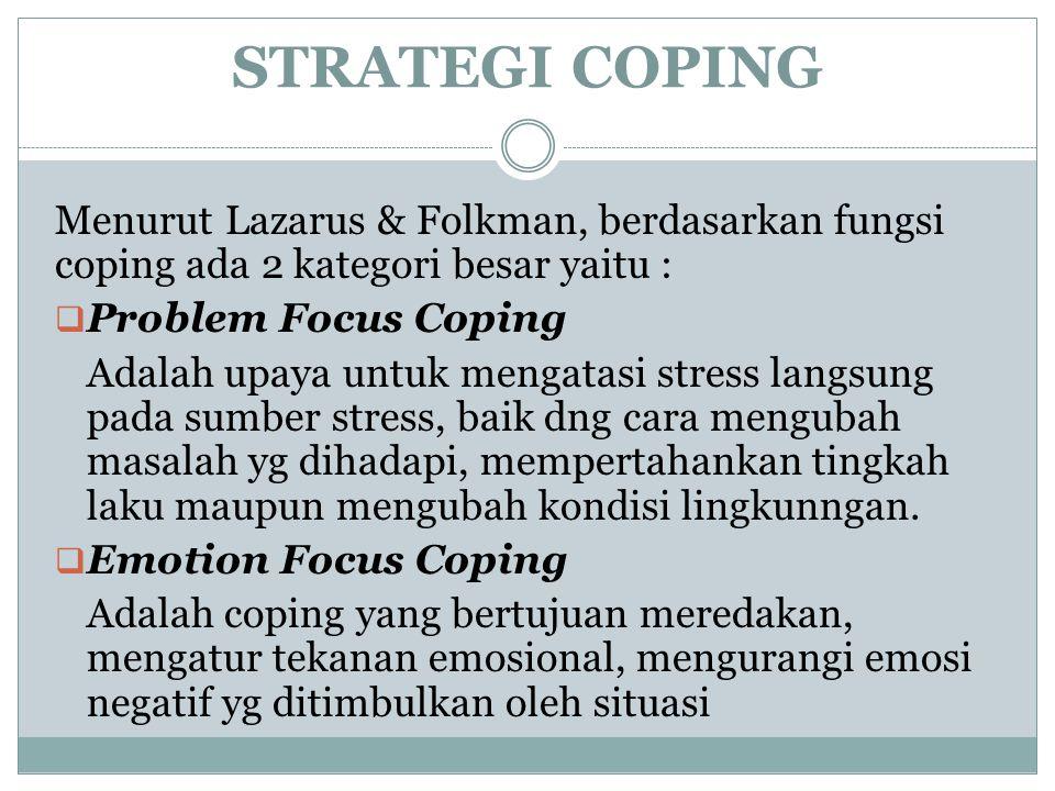 STRATEGI COPING Menurut Lazarus & Folkman, berdasarkan fungsi coping ada 2 kategori besar yaitu :  Problem Focus Coping Adalah upaya untuk mengatasi