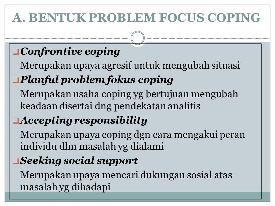 A. BENTUK PROBLEM FOCUS COPING  Confrontive coping Merupakan upaya agresif untuk mengubah situasi  Planful problem fokus coping Merupakan usaha copi