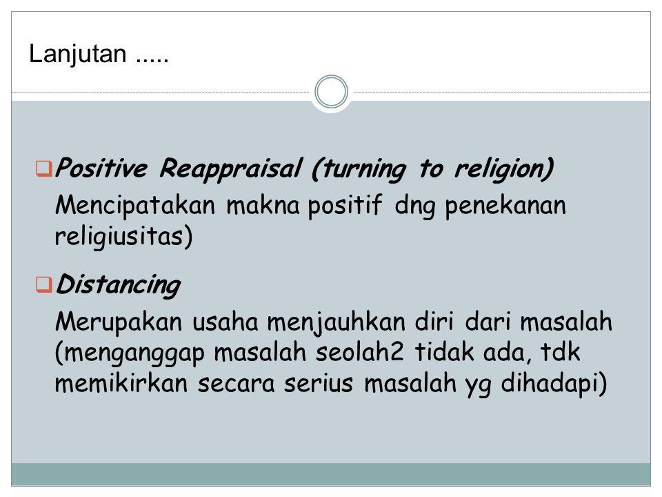  Positive Reappraisal (turning to religion) Mencipatakan makna positif dng penekanan religiusitas)  Distancing Merupakan usaha menjauhkan diri dari