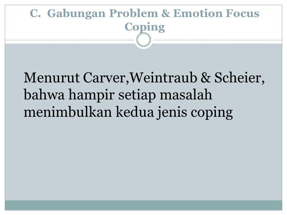 Menurut Carver,Weintraub & Scheier, bahwa hampir setiap masalah menimbulkan kedua jenis coping C. Gabungan Problem & Emotion Focus Coping