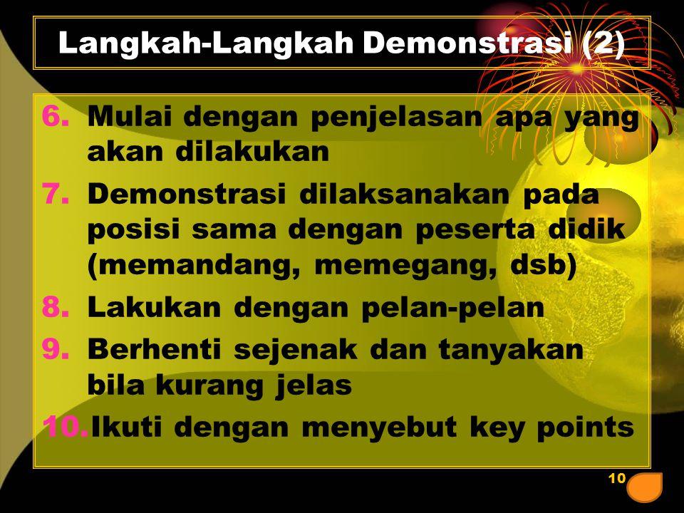 10 Langkah-Langkah Demonstrasi (2) 6.Mulai dengan penjelasan apa yang akan dilakukan 7.Demonstrasi dilaksanakan pada posisi sama dengan peserta didik (memandang, memegang, dsb) 8.Lakukan dengan pelan-pelan 9.Berhenti sejenak dan tanyakan bila kurang jelas 10.Ikuti dengan menyebut key points