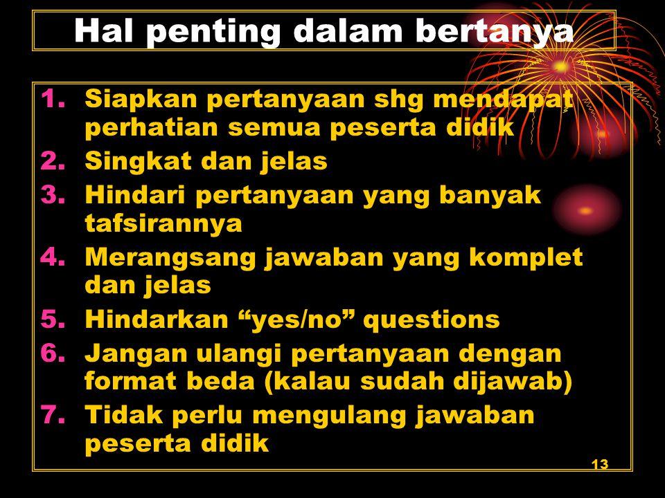 13 Hal penting dalam bertanya 1.Siapkan pertanyaan shg mendapat perhatian semua peserta didik 2.Singkat dan jelas 3.Hindari pertanyaan yang banyak taf