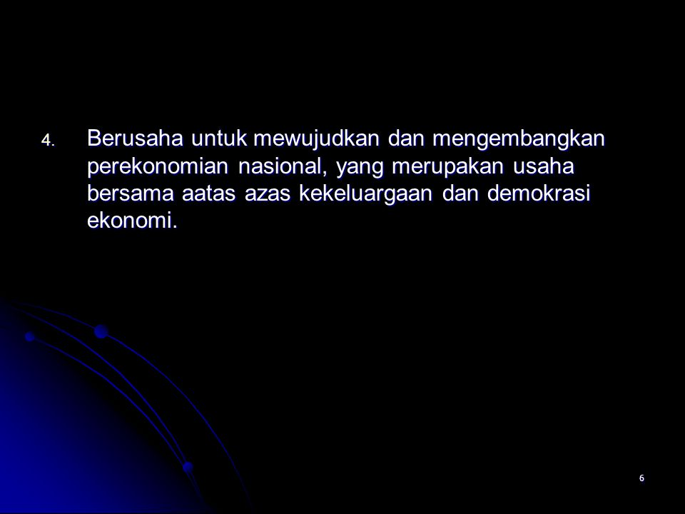 6 4. Berusaha untuk mewujudkan dan mengembangkan perekonomian nasional, yang merupakan usaha bersama aatas azas kekeluargaan dan demokrasi ekonomi.