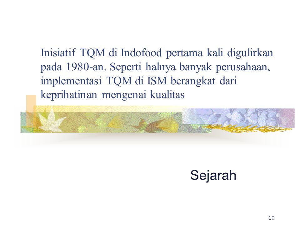 Inisiatif TQM di Indofood pertama kali digulirkan pada 1980-an. Seperti halnya banyak perusahaan, implementasi TQM di ISM berangkat dari keprihatinan