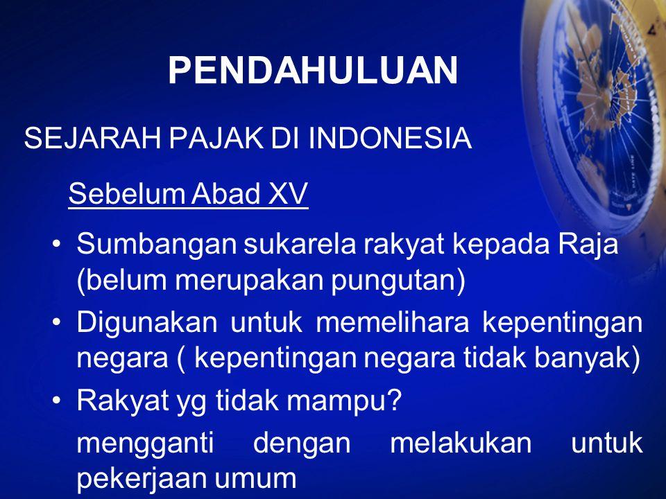 PENDAHULUAN SEJARAH PAJAK DI INDONESIA Sebelum Abad XV Sumbangan sukarela rakyat kepada Raja (belum merupakan pungutan) Digunakan untuk memelihara kep