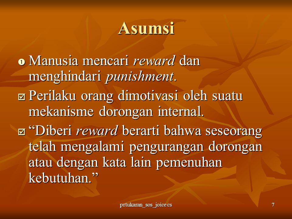 prtukaran_sos_joice cs7 Asumsi  Manusia mencari reward dan menghindari punishment.  Perilaku orang dimotivasi oleh suatu mekanisme dorongan internal