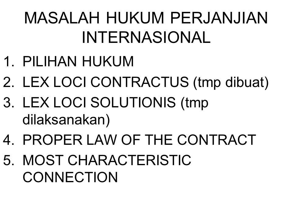 MASALAH HUKUM PERJANJIAN INTERNASIONAL 1.PILIHAN HUKUM 2.LEX LOCI CONTRACTUS (tmp dibuat) 3.LEX LOCI SOLUTIONIS (tmp dilaksanakan) 4.PROPER LAW OF THE CONTRACT 5.MOST CHARACTERISTIC CONNECTION