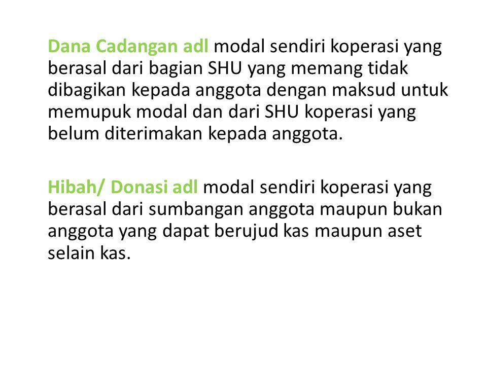 Dana Cadangan adl modal sendiri koperasi yang berasal dari bagian SHU yang memang tidak dibagikan kepada anggota dengan maksud untuk memupuk modal dan dari SHU koperasi yang belum diterimakan kepada anggota.