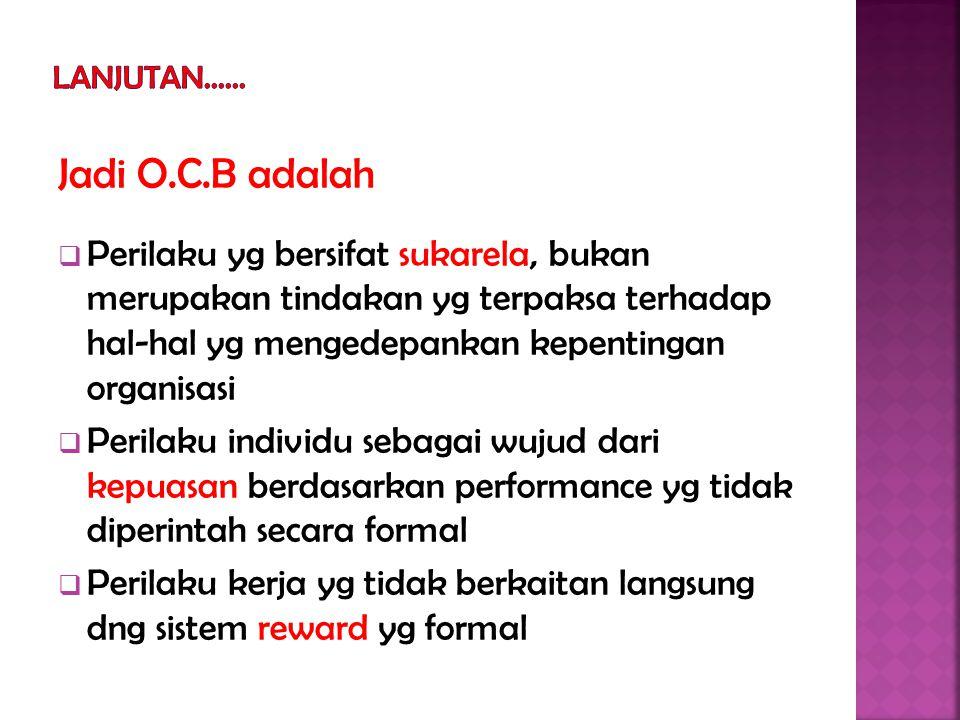 Jadi O.C.B adalah  Perilaku yg bersifat sukarela, bukan merupakan tindakan yg terpaksa terhadap hal-hal yg mengedepankan kepentingan organisasi  Perilaku individu sebagai wujud dari kepuasan berdasarkan performance yg tidak diperintah secara formal  Perilaku kerja yg tidak berkaitan langsung dng sistem reward yg formal