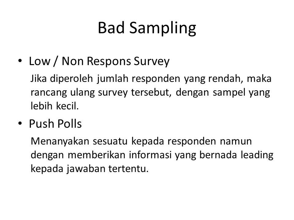 Bad Sampling Low / Non Respons Survey Jika diperoleh jumlah responden yang rendah, maka rancang ulang survey tersebut, dengan sampel yang lebih kecil.