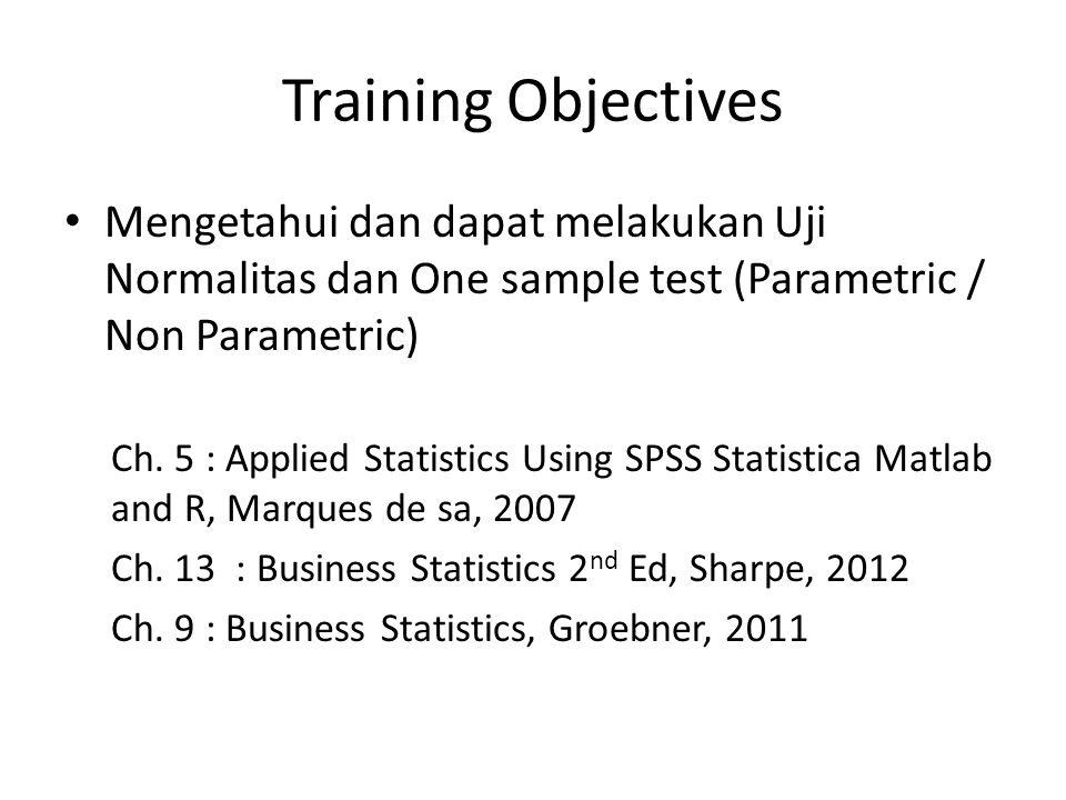 Training Objectives Mengetahui dan dapat melakukan Uji Normalitas dan One sample test (Parametric / Non Parametric) Ch.