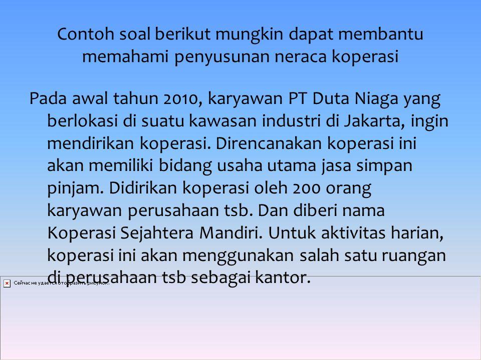 Contoh soal berikut mungkin dapat membantu memahami penyusunan neraca koperasi Pada awal tahun 2010, karyawan PT Duta Niaga yang berlokasi di suatu kawasan industri di Jakarta, ingin mendirikan koperasi.