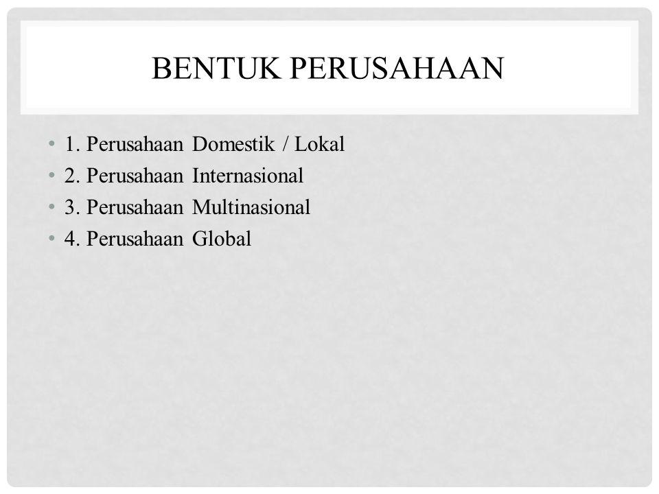 BENTUK PERUSAHAAN 1. Perusahaan Domestik / Lokal 2.