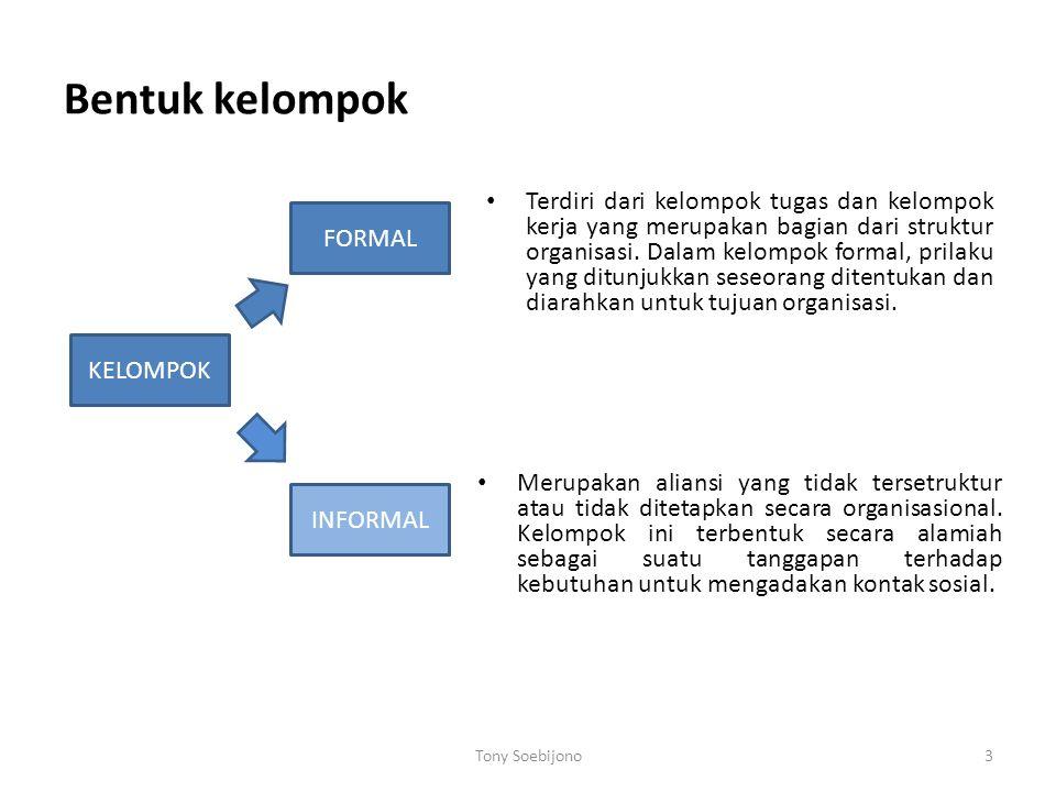 Bentuk kelompok Tony Soebijono3 KELOMPOK INFORMAL FORMAL Terdiri dari kelompok tugas dan kelompok kerja yang merupakan bagian dari struktur organisasi