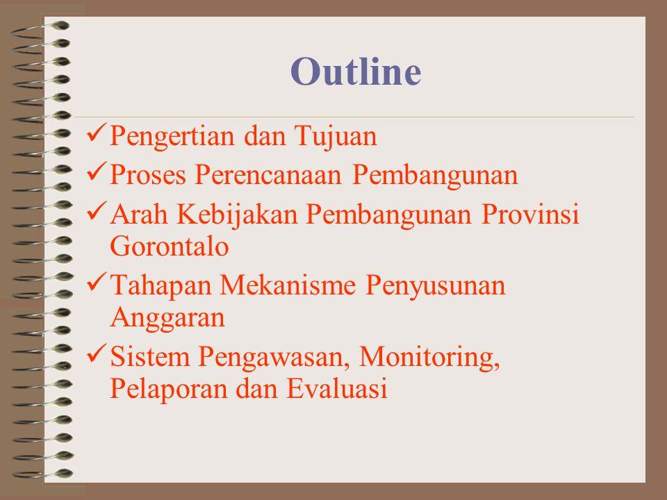Outline Pengertian dan Tujuan Proses Perencanaan Pembangunan Arah Kebijakan Pembangunan Provinsi Gorontalo Tahapan Mekanisme Penyusunan Anggaran Sistem Pengawasan, Monitoring, Pelaporan dan Evaluasi