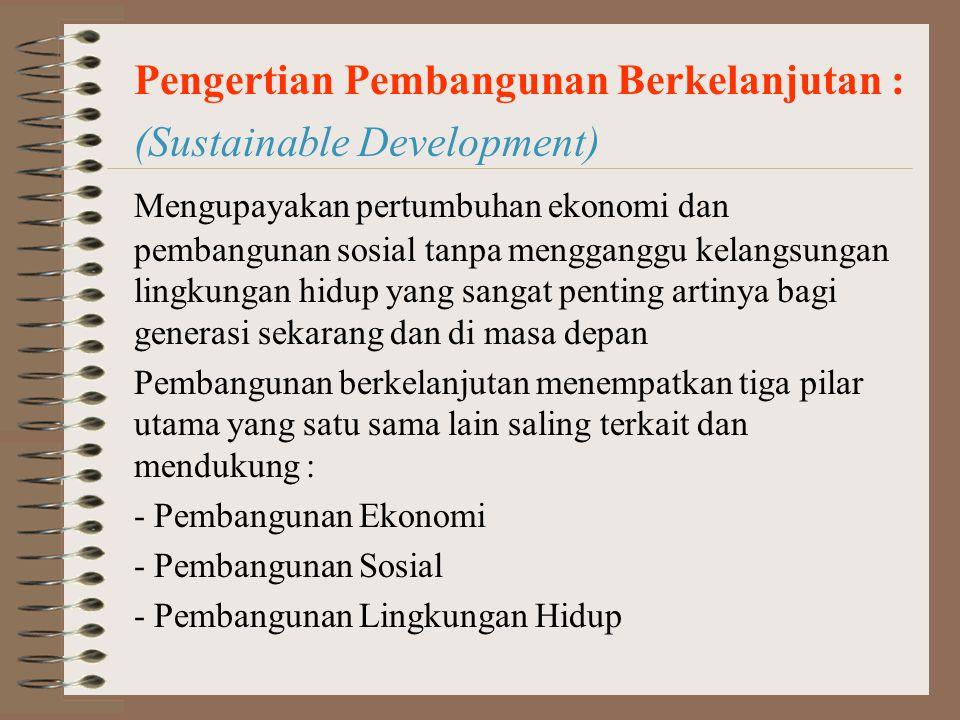 Pengertian Pembangunan Berkelanjutan : (Sustainable Development) Mengupayakan pertumbuhan ekonomi dan pembangunan sosial tanpa mengganggu kelangsungan lingkungan hidup yang sangat penting artinya bagi generasi sekarang dan di masa depan Pembangunan berkelanjutan menempatkan tiga pilar utama yang satu sama lain saling terkait dan mendukung : - Pembangunan Ekonomi - Pembangunan Sosial - Pembangunan Lingkungan Hidup